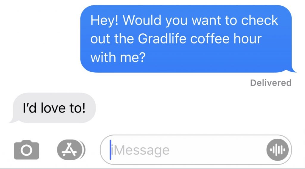 """screenshot of a text conversation. The first person asked """"Hey! Would you want to check out the Gradlife Coffee hour with me?"""" and the second person responds, """"I'd love to!"""""""