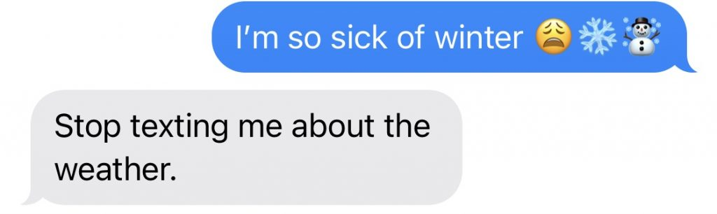 "a screenshot of a text conversation. One person has texted ""I'm so sick of winter"" and the other replied ""Stop texting me about the weather"""