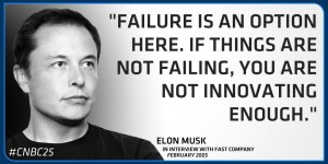 "Elon Musk Quote: ""Failure is an option here. If things are not failing, you are not innovating enough"" #CNBC25 - Elon Musk in an interview with Fast Company."