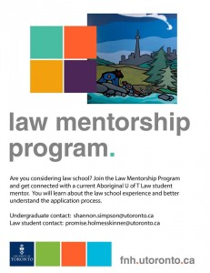 Law Mentorship Program: Are you considering law school? Join the Law Mentorship Program and get connected with a current Aboriginal U of T Law student mentor. You will learn about the law school experience and better understand the application process. Undergraduate contact: shannon.simpson@utoronto.ca Law student contact: promise.holmesskinner@utoronto.ca fnh.utoronto.ca