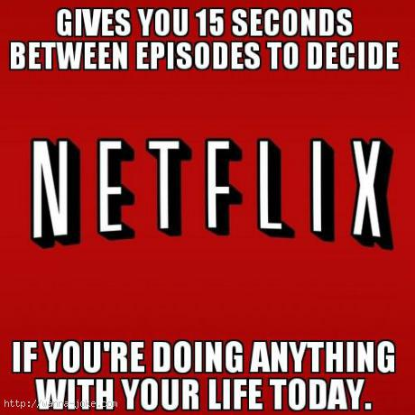 "Meme reading: ""Gives you 15 seconds between episodes to decide if you're doing anything with your life today"""