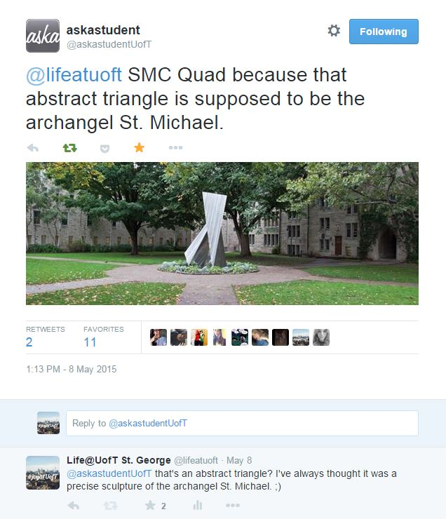 Screenshot from twitter, including a photo of the modern art sculpture of the archangel St. Michael: 1. Life@UofT St. George ‏@lifeatuoft Hey #UofT - what's your favourite quad on campus & why? Reply Retweet Favorite View Tweet activity More RETWEET 1 FAVORITES 3 khaleesi.Moon Beam ☾UniversityofToronto 10:57 AM - 8 May 2015 2. askastudent ‏@askastudentUofT May 8 @lifeatuoft SMC Quad because that abstract triangle is supposed to be the archangel St. Michael. pic.twitter.com/Lov030nBE3 Reply Retweeted Favorited More Embedded image permalink RETWEETS 2 FAVORITES 11 Keesharachelle isidro♥jess♥er-budHOLOGRAPHIC HYPOCRITHannah LevisAndreaLife@UofT St. GeorgeSteph Vassos 1:13 PM - 8 May 2015 · Details