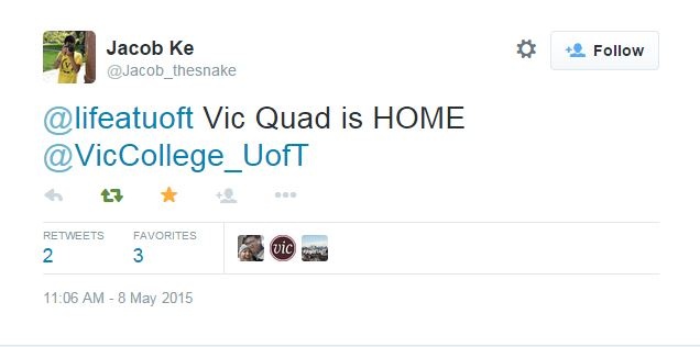 Screenshot from twitter: Jacob Ke ‏@Jacob_thesnake May 8 @lifeatuoft Vic Quad is HOME @VicCollege_UofT Reply Retweeted Favorited Follow More RETWEETS 2 FAVORITES 3 Sheena GarciaVic College UofTLife@UofT St. George 11:06 AM - 8 May 2015 · Details