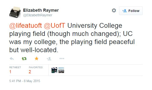 Screenshot from Twitter: Elizabeth Raymer ‏@ElizabethRaymer May 8 @lifeatuoft @UofT University College playing field (though much changed); UC was my college, the playing field peaceful but well-located. Reply Retweeted Favorited Follow More RETWEET 1 FAVORITES 2 HOLOGRAPHIC HYPOCRITLife@UofT St. George 5:41 PM - 8 May 2015 · Details