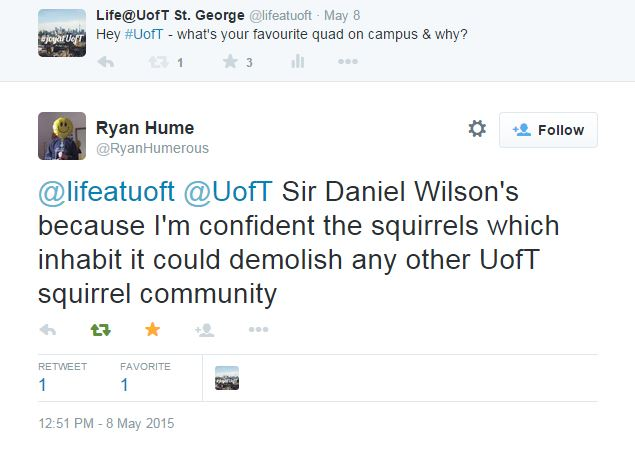 Screenshot from twitter: Life@UofT St. George ‏@lifeatuoft May 8 Hey #UofT - what's your favourite quad on campus & why? 1 retweet 3 favorites Reply Retweet1 Favorite3 View Tweet activity More User Actions Follow Ryan Hume ‏@RyanHumerous @lifeatuoft @UofT Sir Daniel Wilson's because I'm confident the squirrels which inhabit it could demolish any other UofT squirrel community Reply Retweeted Favorited Follow More RETWEET 1 FAVORITE 1 Life@UofT St. George 12:51 PM - 8 May 2015