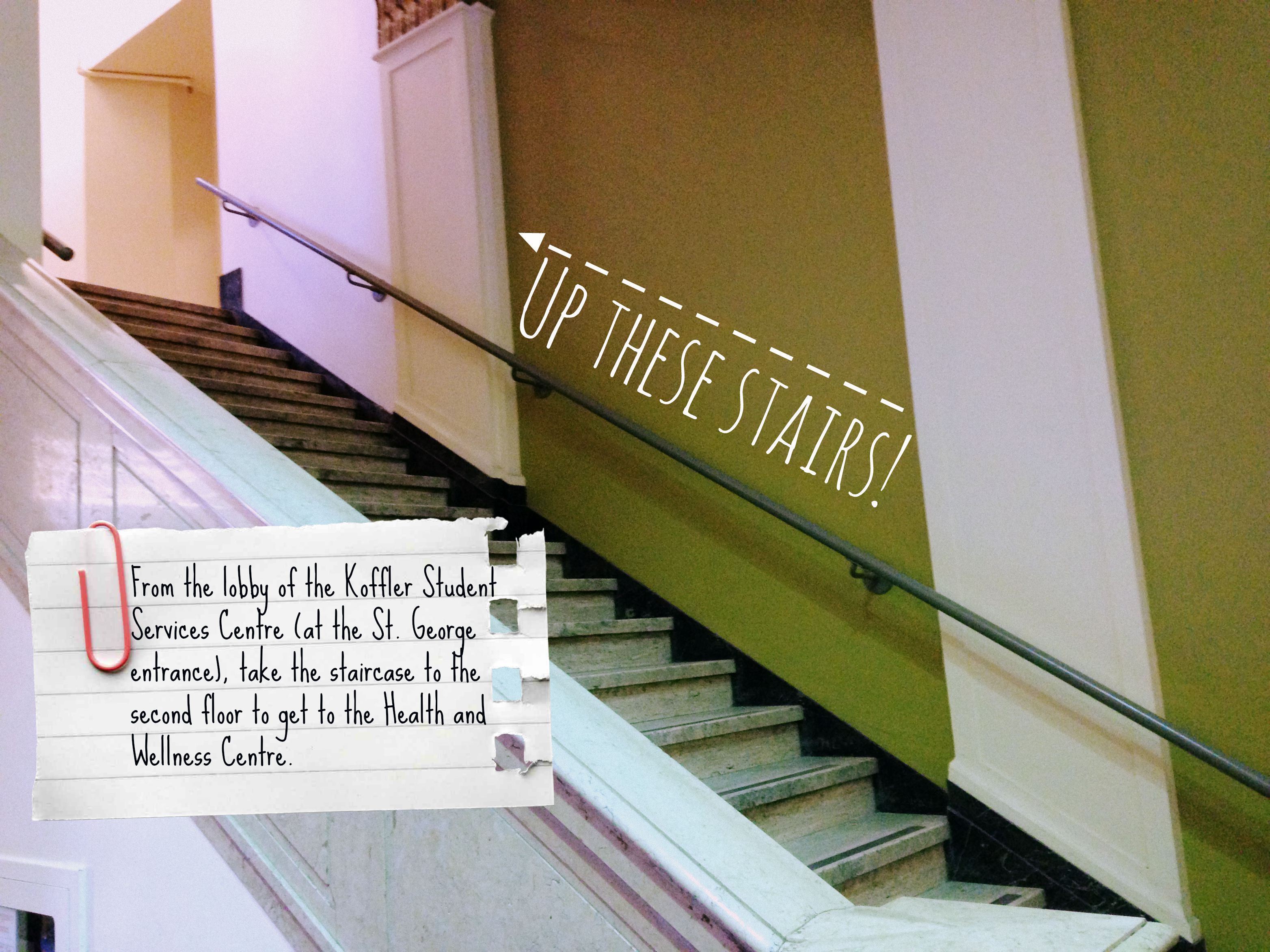 A picture of the stairs leading to the Health and Wellness Centre with instructions on how to get there: From the lobby of the Koffler Student Services Centre (at the St. George entrance), take the staircase to the second floor to get to the Health and Wellness Centre.