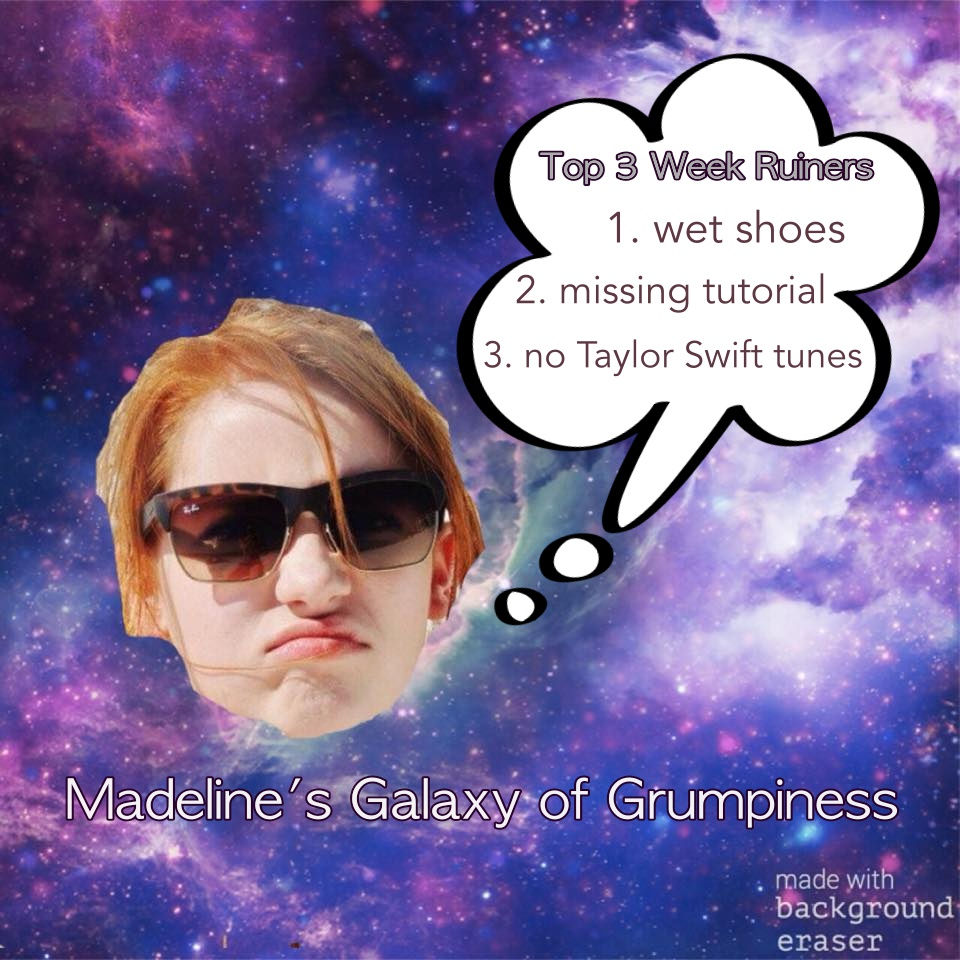 "Madeline's Galaxy of Grumpiness: ""Top Three Week Ruiners"" 1. wet shoes 2. missing tutorial 3. no Taylor Swift Tunes"