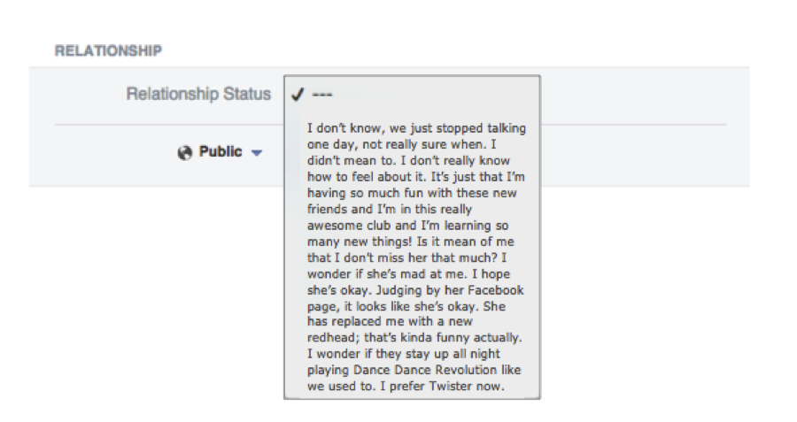 Relationship status drop-down menu from Facebook photoshopped to include this option: I don't know, we just stopped talking one day, not really sure when. I didn't mean to. I don't really know how to feel about it. It's just that I'm having so much fun with these new friends and I'm in this really awesome club and I'm learning so many new things! Is it mean of me that I don't miss her that much? I wonder if she's mad at me. I hope she's okay. Judging by her Facebook page, it looks like she's okay. She has replaced me with a new redhead; that's kinda funny actually. I wonder if they stay up all night playing Dance Dance Revolution like we used to. I prefer Twister now.
