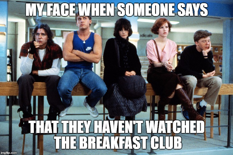 "Picture of The Breakfast Club cast and the caption ""My face when someone says that they haven't watched The Breakfast Club"""
