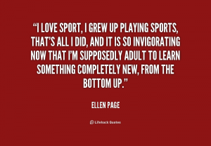 "A quote from Ellen Page: ""I love sport, I grew up playing sports, that's all I did, and it's so invigorating now that I'm supposedly adult to learn something completely new from the bottom up."""
