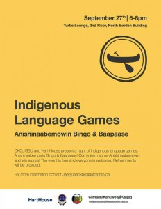 Wednesday, September 27th, 6:00pm to 8:00pm, join CKQ, The Indigenous Studies Students' Union and Hart House for an evening of Indigenous Language Games! Come play Anishinaabemowin Bingo and the Baapaase game. Fun, prizes and food/refreshment will be provided. All are welcome. Wednesday September 27th, 6-8 PM in the Turtle Lounge/Centre for Indigenous Studies 563 Spadina Ave, 2nd floor Birchbark canoe display at First Nations House If you have any questions please contact: jenny.blackbird@utoronto.ca