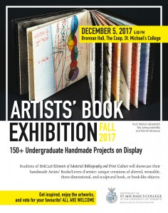 Artist Book Exhibition Poster - 150+ undergraduate handmade projects on Display, Students of SMC 228 Elements of Material Bibliography and Print Culture will showcase their handmade Artist's Books/Livres d'artist: unique creation of altered, wearable, three-dimensional and sculptural book or book-like objects, get inspired, enjoy the artworks, and vote for your favourite! All are welcome! Presented by St Mike's College on Tuesday, December 5th at 5:00pm, Brennan Hall, St MIchael's College