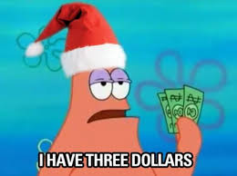 "Patrick Star the cartoon character holding up money sporting a christmas hat and saying ""I have 3 dollars"""