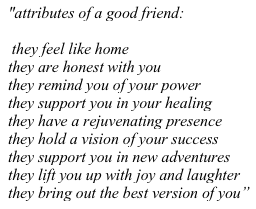 """attributes of a good friend: they feel like home they are honest with you they remind you of your power they support you in your healing they have a rejuvenating presence they hold a vision of your success they support you in new adventures they lift you up with joy and laughter they bring out the best version of you"""