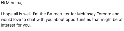 Hi Memma,  I hope all is well. I'm the BA recruiter for McKinsey Toronto and I would love to chat with you about opportunities that might be of interest for you.