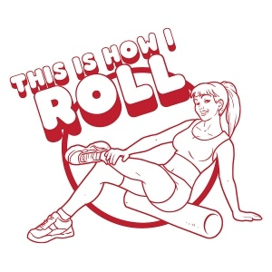 "A cartoon of a girl using a foam roller, with the words ""This is how I roll"" printed above."