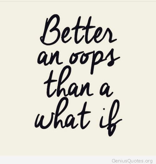 "An image of text which reads: ""Better an oops than a what if."""