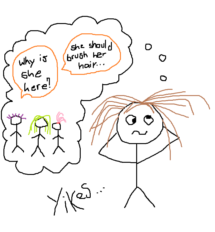 "A stick-figure drawing of a girl with tangled brown hair looking dizzy and confused, thinking about a group of people. One of the friends is saying ""Why is she here?"", another is saying ""She should brush her hair..."". At the bottom of the drawing it says ""Yikes...""."