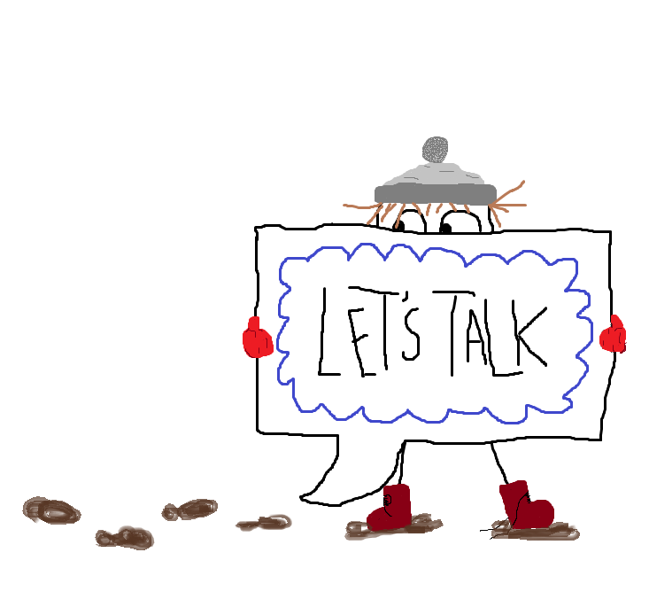 "A drawing of a stick figure wearing a grey hat, red mittens and red boots. They are holding a large sign that says ""Let's Talk"". One of their shoelaces is untied, and they are tracking muddy footprints in."