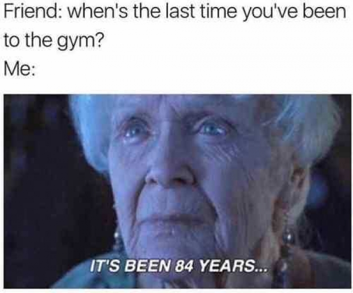 """A picture that says """"Friend: when's the last time you've been to the gym? Me: (image of elderly Rose from the Titanic movie saying """"it's been 84 years..."""")"""""""
